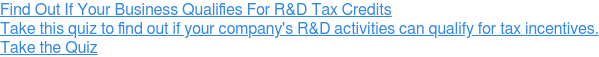 Find Out If Your Business Qualifies For R&D Tax Credits  Take this quiz to find out if your company's R&D activities can qualify for  tax incentives. Take the Quiz