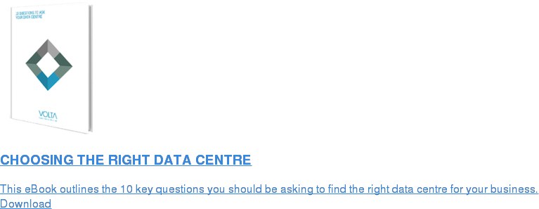 CHOOSING THE RIGHT DATA CENTRE  This eBook outlines the 10 key questions you should be asking to find the  right data centre for your business. Download
