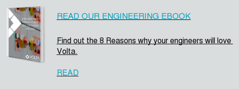 READ OUR ENGINEERING EBOOK Find out the 8 Reasons why your engineers will love Volta. READ