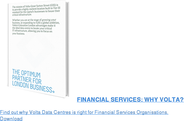 FINANCIAL SERVICES: WHY VOLTA?  Find out why Volta Data Centres is right for Financial Services Organisations. Download