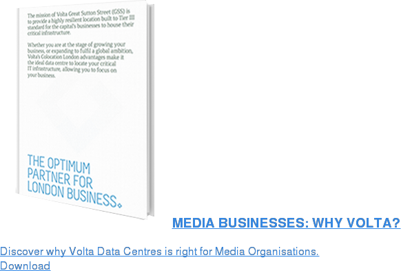 MEDIA BUSINESSES: WHY VOLTA?  Discover why Volta Data Centres for Media Orginisations. Download