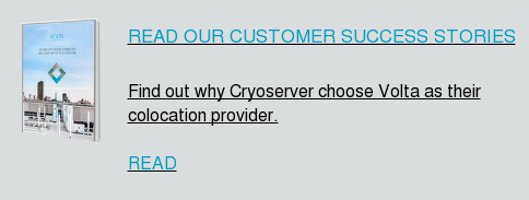 READ OUR CUSTOMER SUCCESS STORIES Find out why Cryoserver choose Volta as their colocation provider. READ
