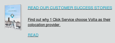 READ OUR CUSTOMER SUCCESS STORIES Find out why 1 Click Service choose Volta as their colocation provider. READ