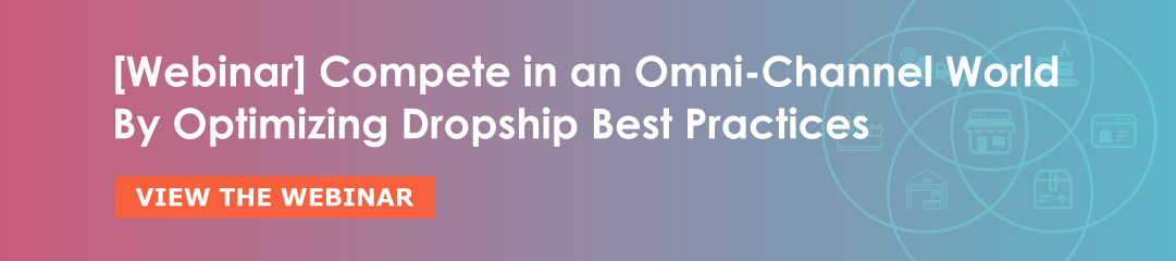 Compete in an Omni-Channel World By Optimizing Dropship Best Practices