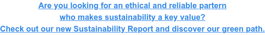 Are you looking for an ethical and reliable partern  who makes sustainability a key value? Check out our new Sustainability Report  and discover our green path.