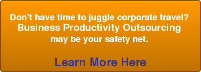Don't have time to juggle corporate travel?  Business Productivity Outsourcing  may be your safety net.   Learn More Here