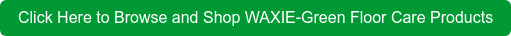 Click Here to Browse and Shop WAXIE-Green Floor Care Products