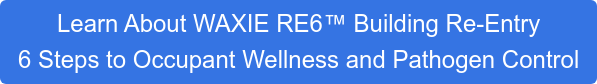Learn About WAXIE RE6 Building Re-Entry 6 Steps to Occupant Wellness and Pathogen Control