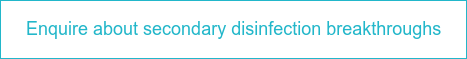 Enquire about secondary disinfection breakthroughs