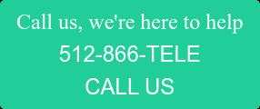 Call us, we're here to help 512-866-TELE  CALL US
