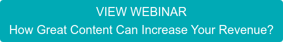 VIEW WEBINAR How Great Content Can Increase Your Revenue?