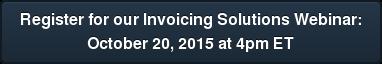 Register for our Invoicing Solutions Webinar: October 20, 2015 at 4pm ET
