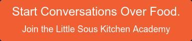 Start conversations over food. Jointhe Little SousKitchen Academy!