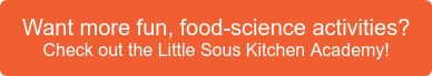 Want more fun, food-science activities? Check out the Little Sous Kitchen  Academy!