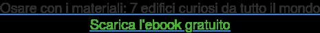 Osare con i materiali: 7 edifici curiosi da tutto il mondo Scarica l'ebook  gratuito