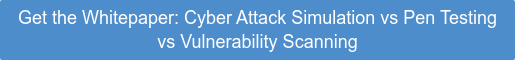 Get the Whitepaper: Cyber Attack Simulation vs Pen Testing vs Vulnerability Scanning