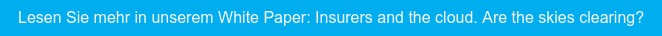Lesen Sie mehr in unserem White Paper: Insurers and the cloud. Are the skies  clearing?
