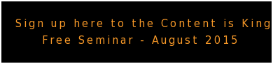Sign up here to the Content is King Free Seminar - August 2015