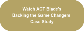 Watch ACT Blade's  Backing the Game Changers  Case Study