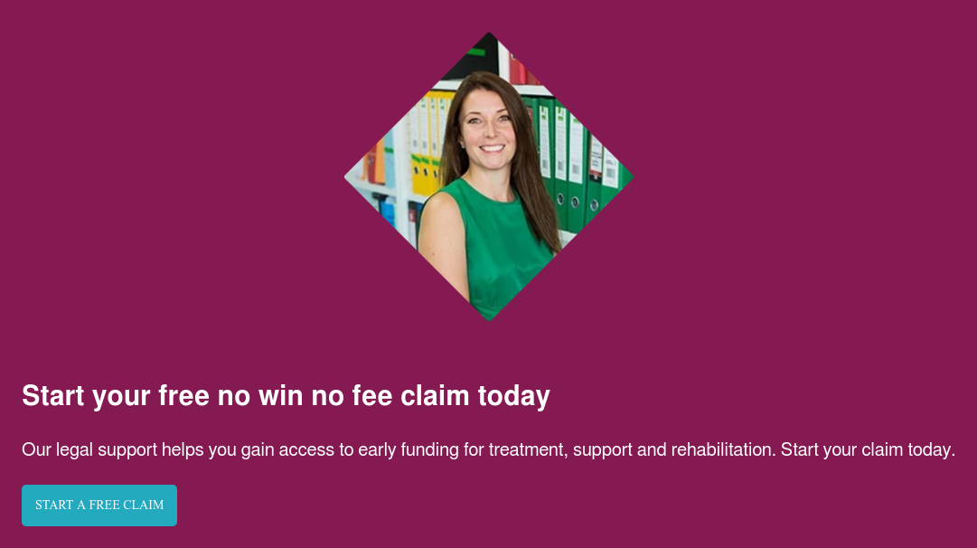 Start your free no win no fee claim today  Our legal support helps you gain access to early funding for treatment,  support and rehabilitation. Start your claim today. Start a free claim