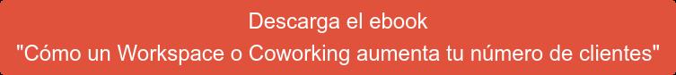 """Descarga el ebook  """"Cómo un Workspace o Coworking aumenta tu número de clientes"""""""