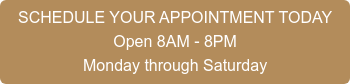 SCHEDULE AN APPOINTMENT Open 8 a.m.-8 p.m. Monday through Saturday