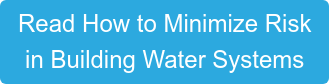 Read How to Minimize Risk  in Building Water Systems