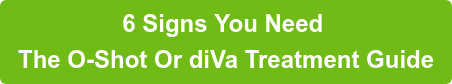 6 Signs You Need  The O-Shot Or diVa Treatment Guide
