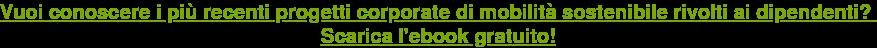 Vuoi conoscere i più recenti progetti corporate di mobilità sostenibile rivolti  ai dipendenti? Scarica l'ebook gratuito!