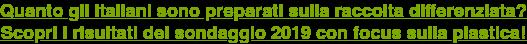 Quanto gli italiani sono preparati sulla raccolta differenziata? Scopri i risultati del sondaggio 2019 con focus sulla plastica!