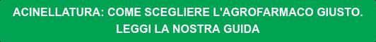 ACINELLATURA: COME SCEGLIERE L'AGROFARMACO GIUSTO. LEGGI LA NOSTRA GUIDA