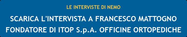 LE INTERVISTE DI NEMO  SCARICA L'INTERVISTA A FRANCESCO MATTOGNO  FONDATORE DI ITOP S.p.A. OFFICINE ORTOPEDICHE