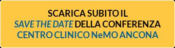 SCARICA SUBITO IL SAVE THE DATE DELLA CONFERENZA CENTRO CLINICO NeMO ANCONA