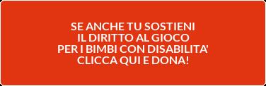 SE ANCHE TU SOSTIENI IL DIRITTO AL GIOCO PER I BIMBI CON DISABILITA' CLICCA QUI E DONA!