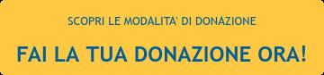 SCOPRI LE MODALITA' DI DONAZIONE FAI LA TUA DONAZIONE ORA!