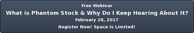 Free Webinar What is Phantom Stock & Why Do I Keep Hearing About It? February  28, 2017 Register Now! Space is Limited!