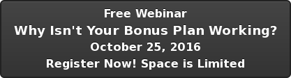 Free Webinar Why Isn't Your Bonus Plan Working? October 25, 2016 Register Now!  Space is Limited