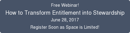 Free Webinar! How to Transform Entitlement into Stewardship June 28, 2017  Register Soon as Space is Limited!