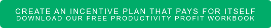 Create an Incentive Plan that Pays for Itself Download Our Free Productivity Profit Workbook