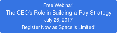 Free Webinar! The CEO's Role in Building a Pay Strategy July 26, 2017 Register  Now as Space is Limited!