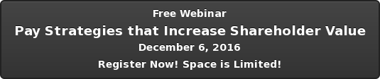 Free Webinar Pay Strategies that Increase Shareholder Value December 6, 2016  Register Now! Space is Limited!