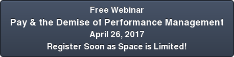 Free Webinar Pay & the Demise of Performance Management April 26, 2017 Register  Soon as Space is Limited!