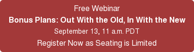 Free Webinar Bonus Plans: Out With the Old, In With the New September 13, 11 a.m. PDT Register Now as Seating is Limited