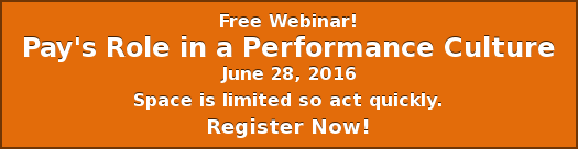 Free Webinar! Pay's Role in a Performance Culture June 28, 2016 Space is  limited so act quickly. Register Now!