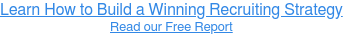 Learn How to Build a Winning Recruiting Strategy Read our Free Report
