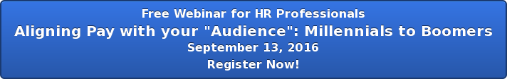 """Free Webinar for HR Professionals Aligning Pay with your """"Audience"""":  Millennials to Boomers September 13, 2016 Register Now!"""