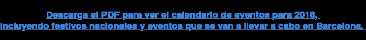 Descarga el PDF para ver el calendario de eventos para 2018,  incluyendo festivos nacionales y eventos que se van a llevar a cabo en  Barcelona.