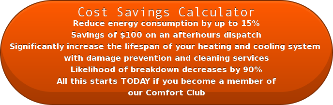 Cost Savings Calculator Reduce energy consumption by up to 15%  Savings of $100 on an afterhours dispatch  Significantly increase the lifespan of your heating and cooling system  withdamage prevention and cleaning services  Likelihood of breakdown decreases by 90% All this startsTODAY if you become a member of our Comfort Club