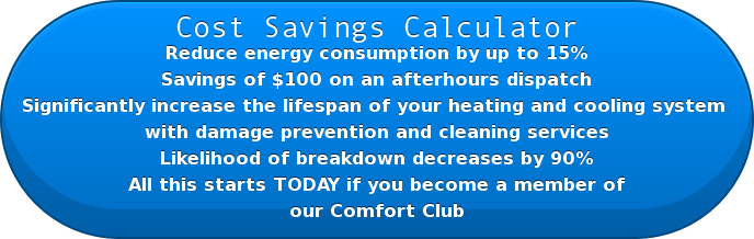 Cost Savings Calculator Reduce energy consumption by up to 15%  Savings of $100 on an afterhours dispatch  Significantly increase the lifespan of your heating and cooling system  with damage prevention and cleaning services  Likelihood of breakdown decreases by 90% All this starts TODAY if you become a member of our Comfort Club