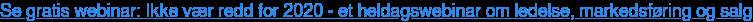Se gratis webinar: Ikke vær redd for 2020 - et heldagswebinar om ledelse,  markedsføring og salg